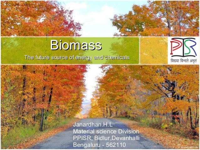 Biomass The future source of energy and chemicals  Janardhan.H.L Material science Division PPISR, Bidlur,Devanhalli Bengal...