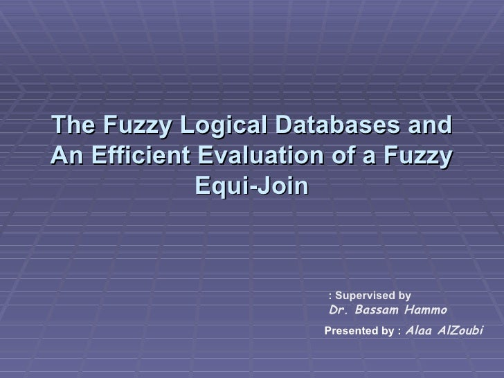 The Fuzzy Logical Databases and An Efficient Evaluation of a Fuzzy Equi-Join Supervised by : Dr. Bassam Hammo Presented   ...
