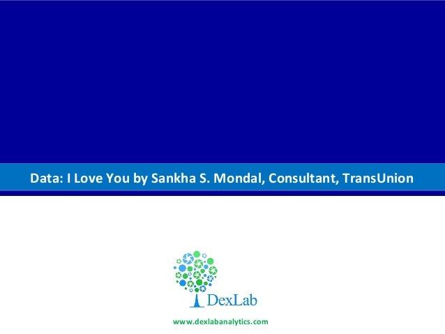 D Data: I Love You by Sankha S. Mondal, Consultant, TransUnion www.dexlabanalytics.com