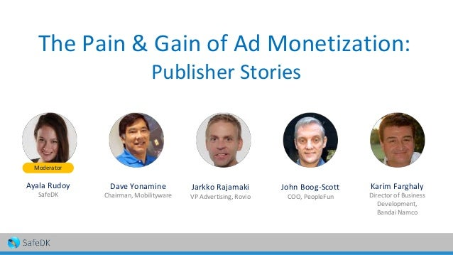 The Pain & Gain of Ad Monetization: Publisher Stories Ayala Rudoy SafeDK Dave Yonamine Chairman, Mobilityware Jarkko Rajam...