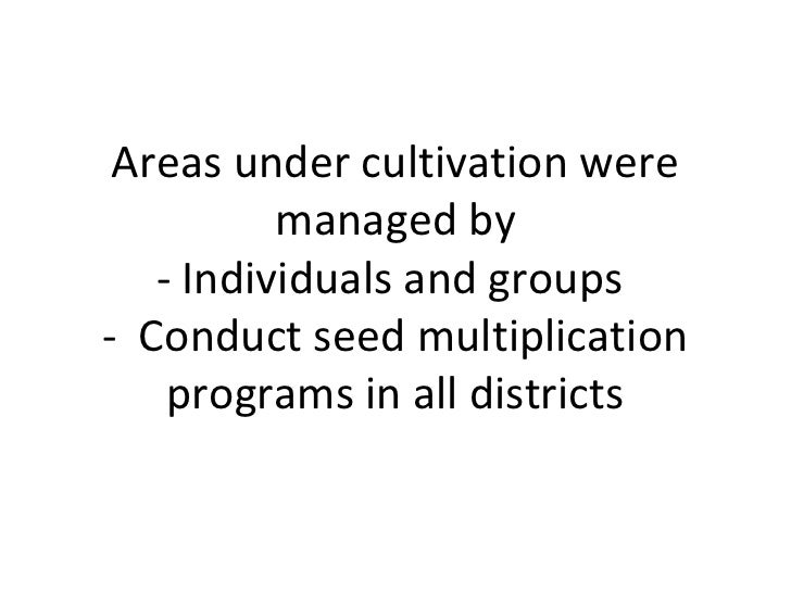 Areas under cultivation were          managed by   - Individuals and groups- Conduct seed multiplication    programs in al...