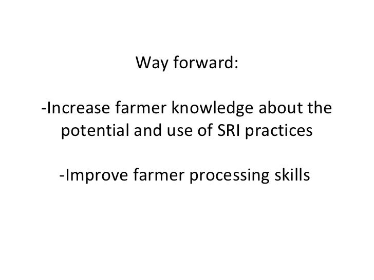 Way forward:-Increase farmer knowledge about the   potential and use of SRI practices  -Improve farmer processing skills