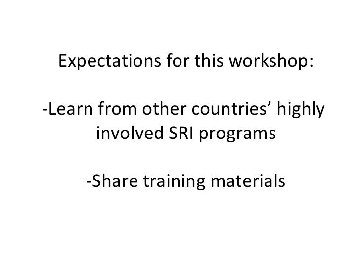 Expectations for this workshop:-Learn from other countries' highly      involved SRI programs     -Share training materials