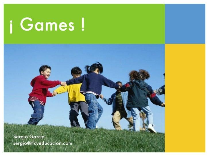 ¡ Games !Sergio Garcíasergio@ticyeducacion.com