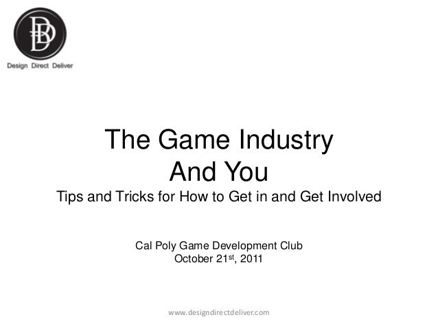 The Game Industry And You Tips and Tricks for How to Get in and Get Involved  Cal Poly Game Development Club October 21st,...