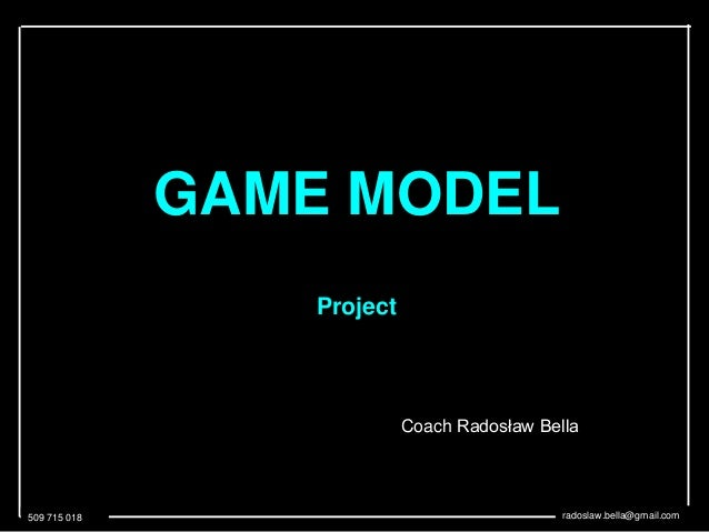 509 715 018 radoslaw.bella@gmail.com GAME MODEL Project Coach Radosław Bella