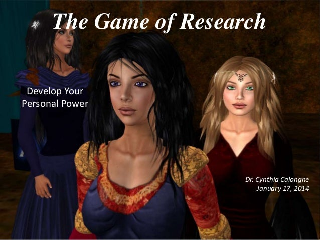 The Game of Research Develop Your Personal Power  Dr. Cynthia Calongne January 17, 2014