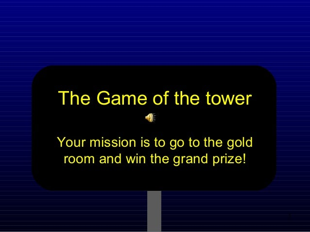 1 The Game of the tower Your mission is to go to the gold room and win the grand prize!