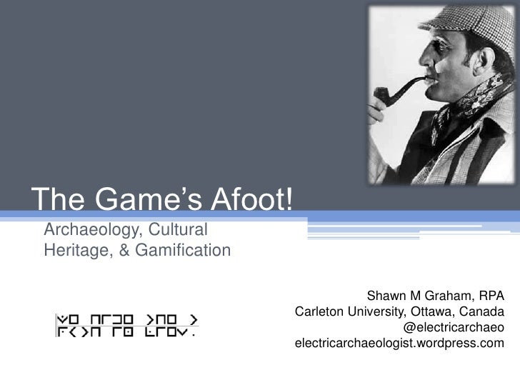 The Game's Afoot!<br />Archaeology, Cultural Heritage, & Gamification<br />Shawn M Graham, RPA<br />Carleton University, O...