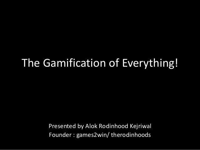 The Gamification of Everything! Presented by Alok Rodinhood Kejriwal Founder : games2win/ therodinhoods