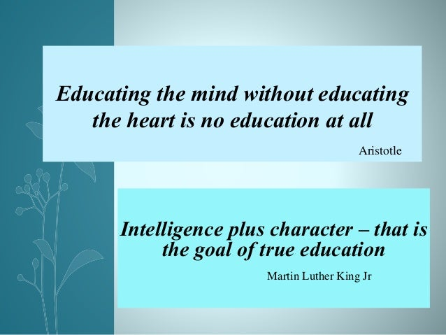 Intelligence plus character – that is the goal of true education Martin Luther King Jr Educating the mind without educatin...