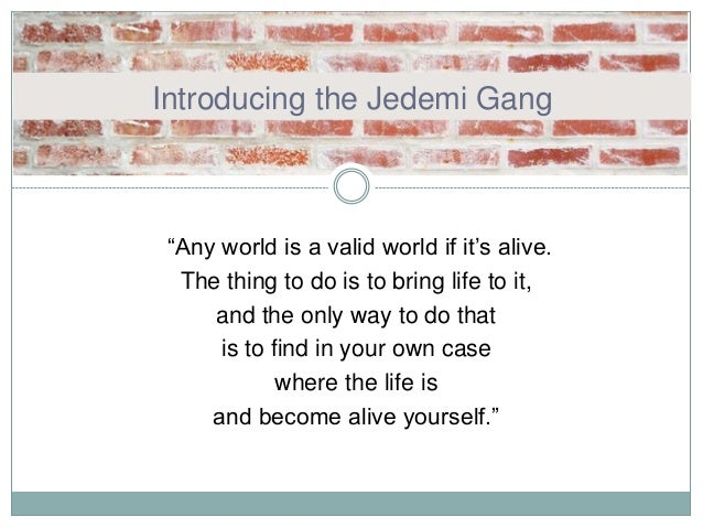 "Introducing the Jedemi Gang ""Any world is a valid world if it's alive. The thing to do is to bring life to it, and the onl..."