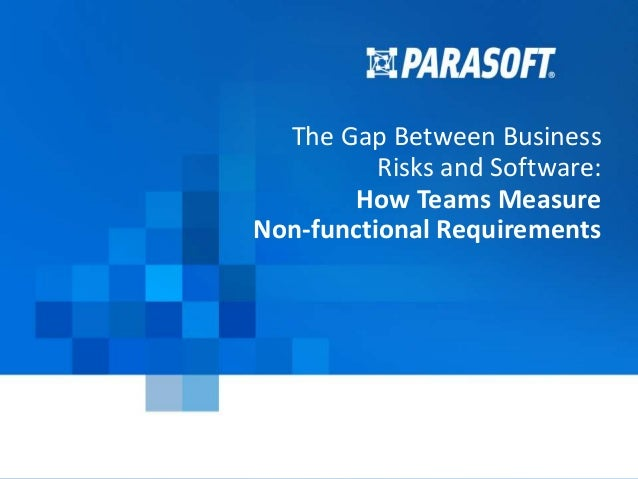 Copyright © 2016 Parasoft 1 2016-07-15 The Gap Between Business Risks and Software: How Teams Measure Non-functional Requi...