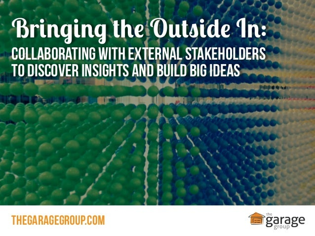 Bringing the Outside In: Collaborating with External Stakeholders to Discover Insights and Build Big Ideas  thegaragegroup...