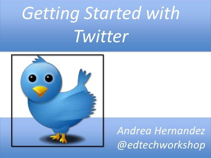 Getting Started with      Twitter            Andrea Hernandez            @edtechworkshop