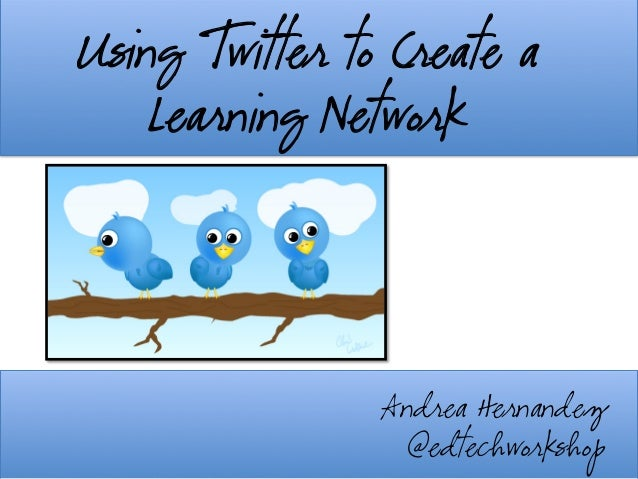 Using Twitter to Create a Learning Network	    Andrea Hernandez @edtechworkshop