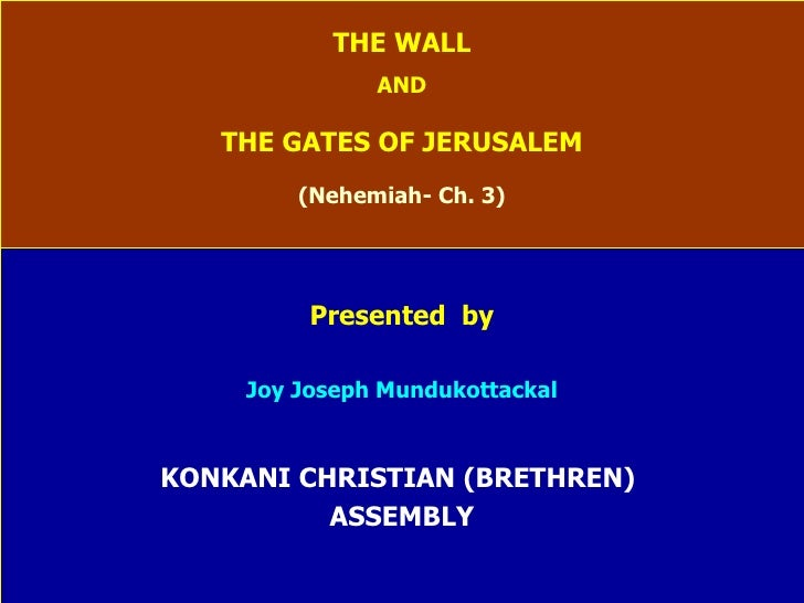 THE WALL AND THE GATES OF JERUSALEM (Nehemiah- Ch. 3) Presented  by Joy Joseph Mundukottackal KONKANI CHRISTIAN (BRETHREN)...