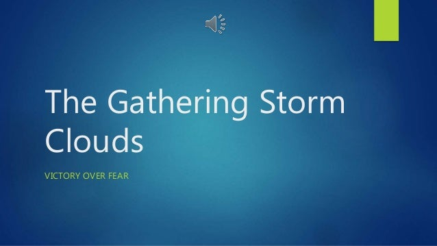 The Gathering Storm Clouds VICTORY OVER FEAR
