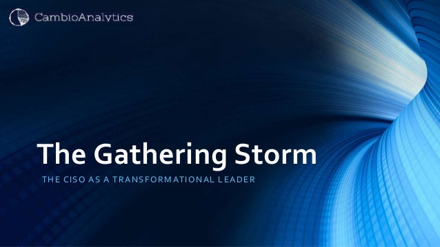 The Gathering Storm THE CISO AS A TRANSFORMATIONAL LEADER
