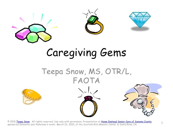 Caregiving Gems<br />Teepa Snow, MS, OTR/L, FAOTA<br />1<br />© 2010 Teepa Snow.  All rights reserved. Use only with permi...