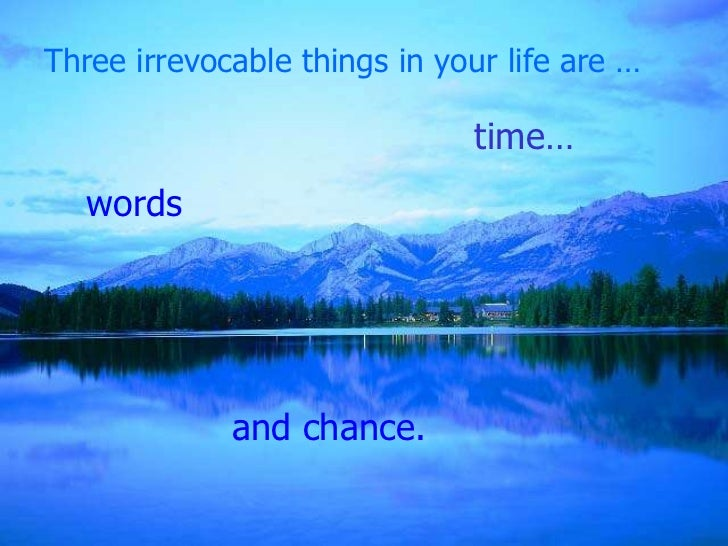 Three irrevocable things in your life are …                              time…   words             and chance.