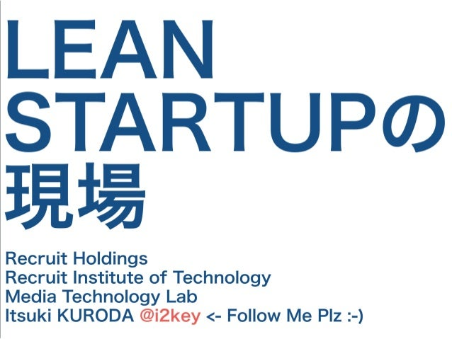 LEAN STARTUPの 現場 Recruit Holdings Recruit Institute of Technology Media Technology Lab Itsuki KURODA @i2key <- Follow Me P...