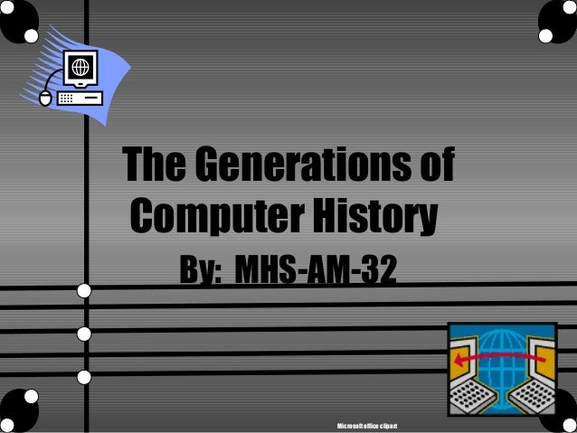 The Generations of Computer History By: MHS-AM-32 Microsoft office clipart