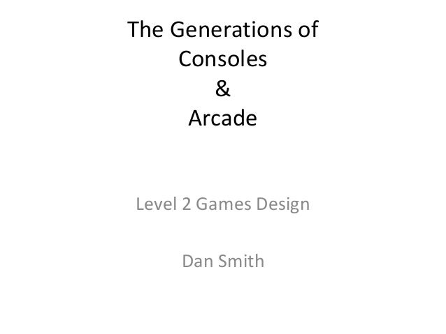 The Generations of Consoles & Arcade  Level 2 Games Design  Dan Smith