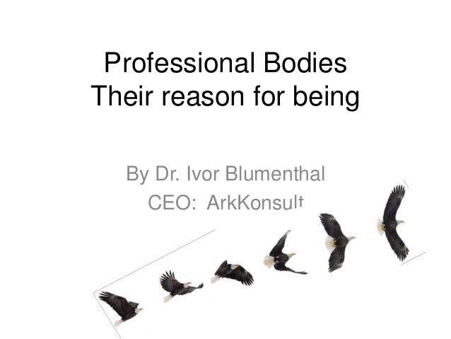 Professional Bodies Their reason for being By Dr. Ivor Blumenthal CEO: ArkKonsult