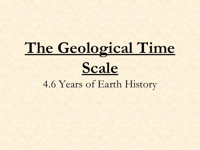 The Geological Time       Scale  4.6 Years of Earth History