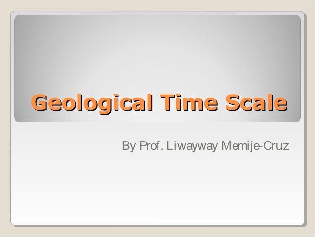 Geological Time ScaleGeological Time Scale By Prof. Liwayway Memije-Cruz