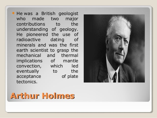 Arthur HolmesArthur Holmes  Hewas a British geologist who made two major contributions to the understanding ...