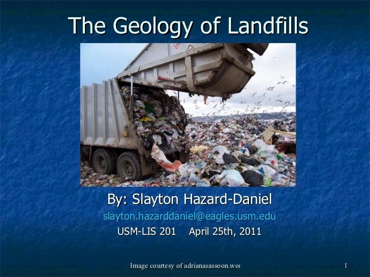 The Geology of Landfills By: Slayton Hazard-Daniel [email_address] USM-LIS 201  April 25th, 2011