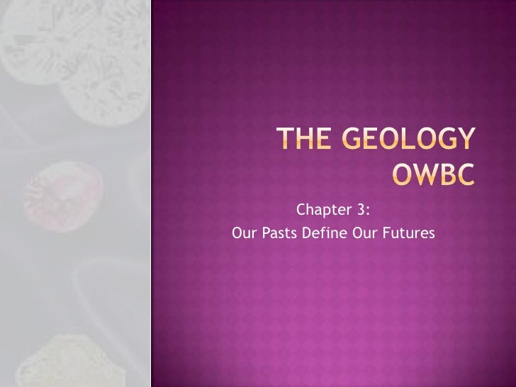 The Geology OWBC<br />Chapter 3:<br />Our Pasts Define Our Futures<br />