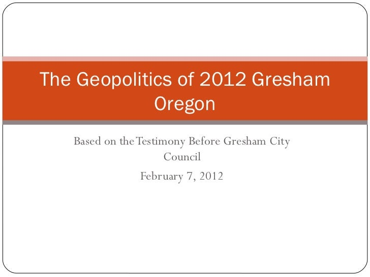 The Geopolitics of 2012 Gresham             Oregon   Based on the Testimony Before Gresham City                     Counci...