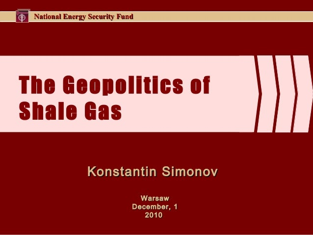 National Energy Security FundNational Energy Security Fund The Geopolitics of Shale Gas Konstantin SimonovKonstantin Simon...