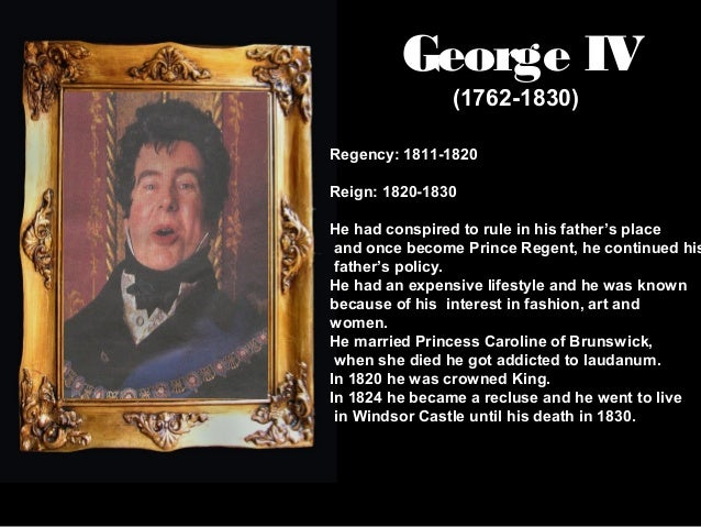George IV (1762-1830)  Regency: 1811-1820 Reign: 1820-1830  He had conspired to rule in his father's place and once become...