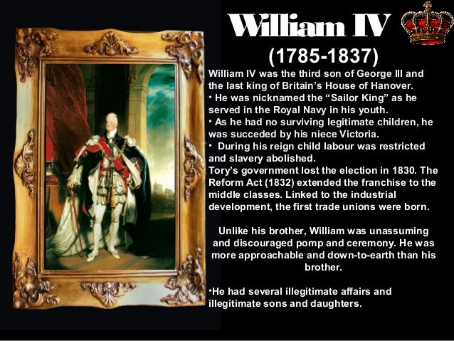 W illiam IV (1785-1837)  William IV was the third son of George III and the last king of Britain's House of Hanover. • He ...