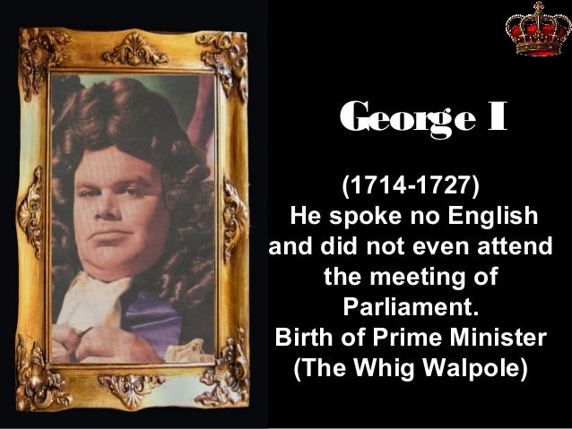 George I (1714-1727) He spoke no English and did not even attend the meeting of Parliament. Birth of Prime Minister (The W...