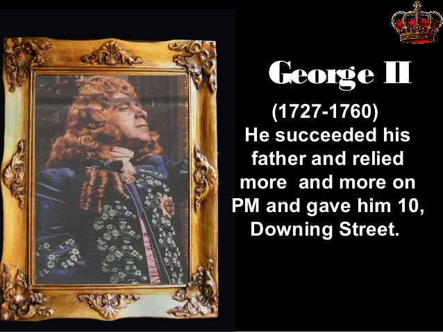 George II (1727-1760) He succeeded his father and relied more and more on PM and gave him 10, Downing Street.