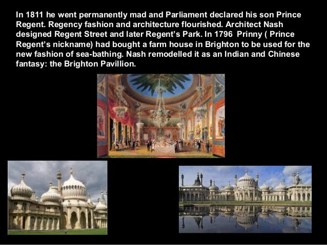In 1811 he went permanently mad and Parliament declared his son Prince Regent. Regency fashion and architecture flourished...