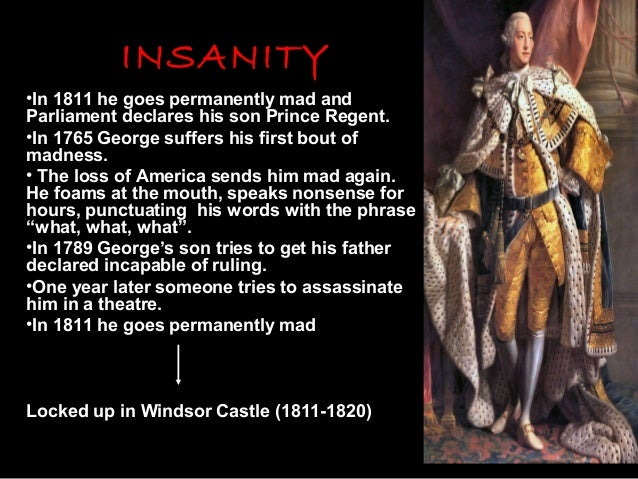 INSANITY •In 1811 he goes permanently mad and Parliament declares his son Prince Regent. •In 1765 George suffers his first...