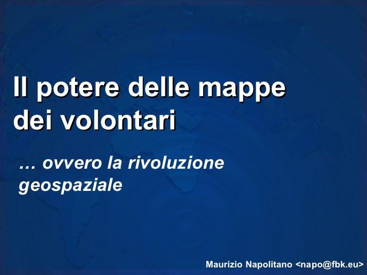 Il potere delle mappedei volontari… ovvero la rivoluzionegeospaziale                    Maurizio Napolitano <napo@fbk.eu>