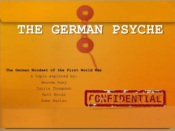 THE GERMAN PSYCHE <br />The German Mindset of the First World War<br />A topic explored by:<br />Amanda Huey<br />Carrie T...