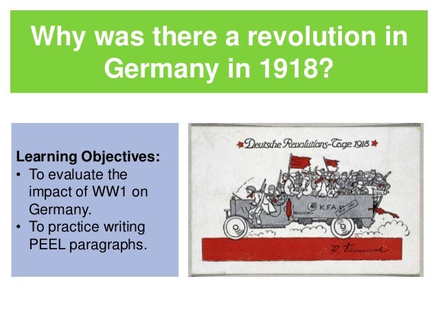 Why was there a revolution in  Germany in 1918?  Learning Objectives:  • To evaluate the  impact of WW1 on  Germany.  • To...