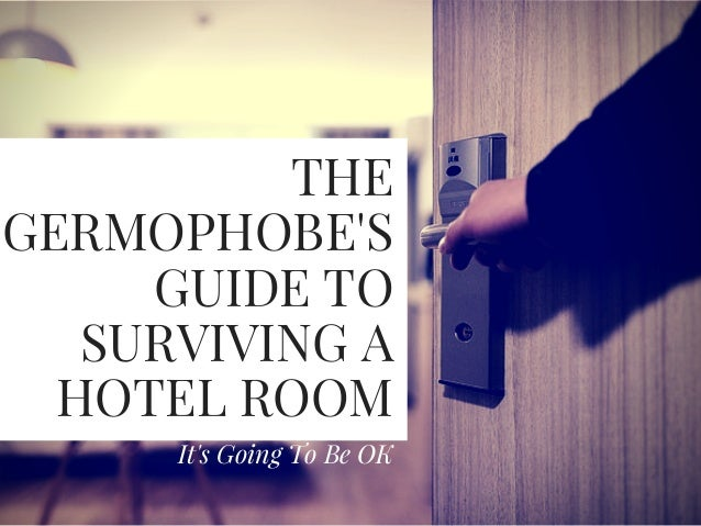 THE GERMOPHOBE'S GUIDE TO SURVIVING A HOTEL ROOM It's Going To Be OK