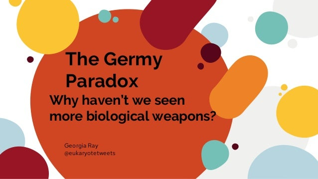 The Germy Paradox Why haven't we seen more biological weapons? Georgia Ray @eukaryotetweets