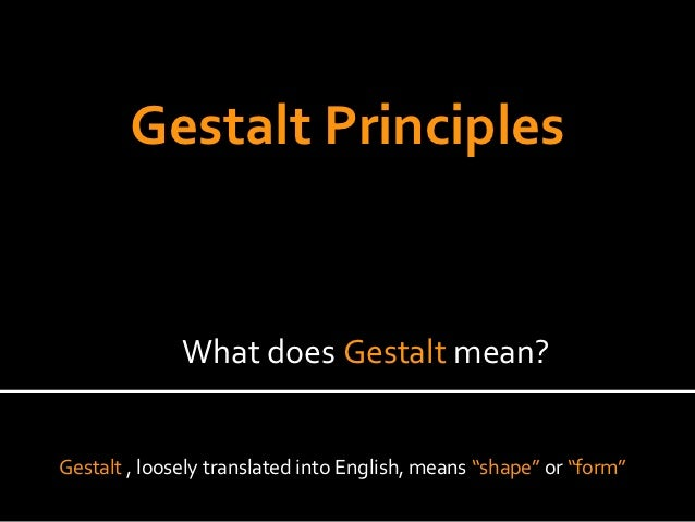 "Gestalt Principles              What does Gestalt mean?Gestalt , loosely translated into English, means ""shape"" or ""form"""