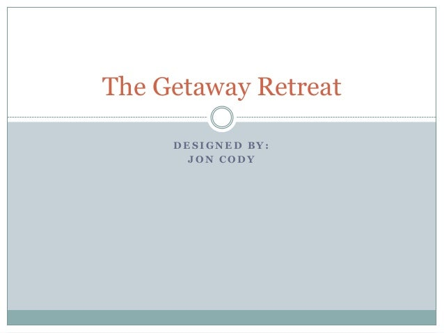 The Getaway Retreat     DESIGNED BY:       JON CODY