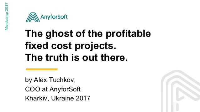 The ghost of the profitable fixed cost projects. The truth is out there. by Alex Tuchkov, COO at AnyforSoft Kharkiv, Ukrai...